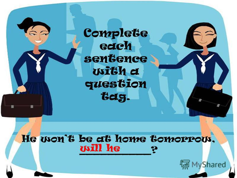He wont be at home tomorrow, __________? Complete each sentence with a question tag. will he