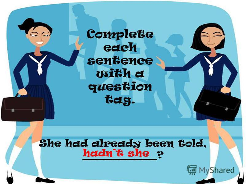 She had already been told, __________? Complete each sentence with a question tag. hadnt she