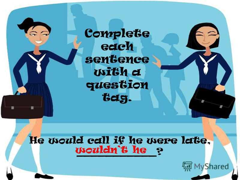 He would call if he were late, ___________? Complete each sentence with a question tag. wouldnt he