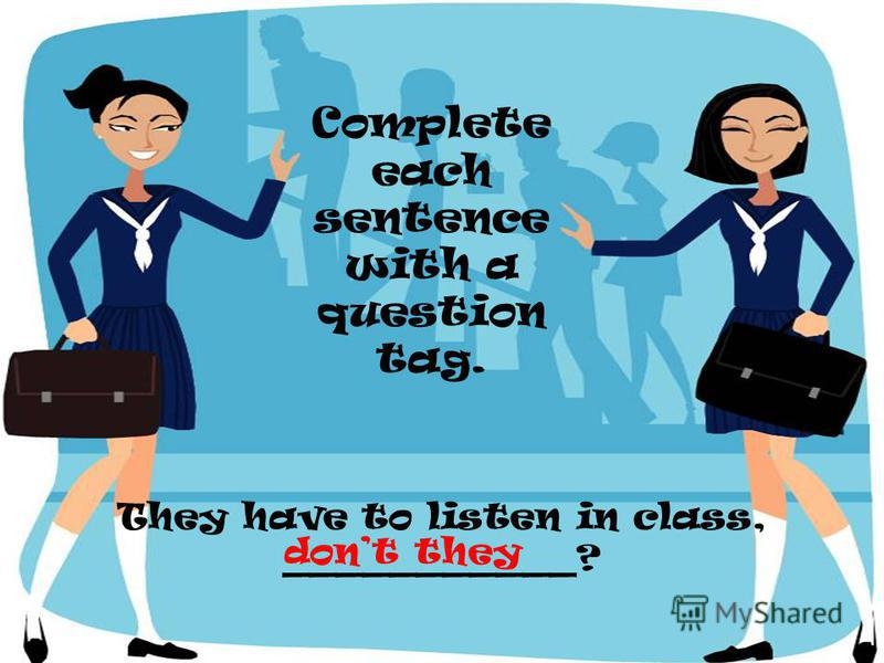 They have to listen in class, ___________? Complete each sentence with a question tag. dont they