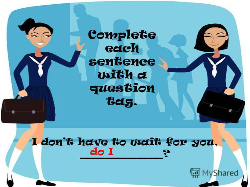 I dont have to wait for you, ___________? Complete each sentence with a question tag. do I