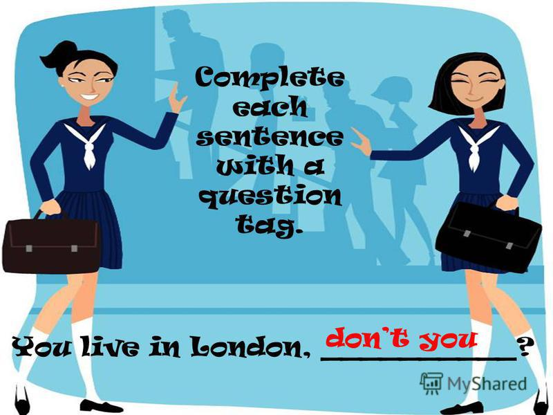 You live in London, __________? Complete each sentence with a question tag. dont you