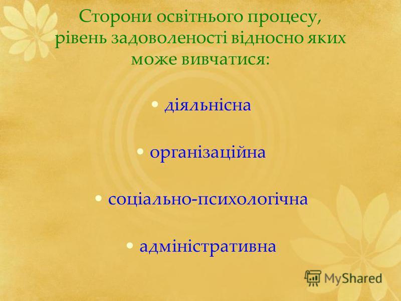 Сторони освітнього процесу, рівень задоволеності відносно яких може вивчатися: діяльнісна організаційна соціально-психологічна адміністративна