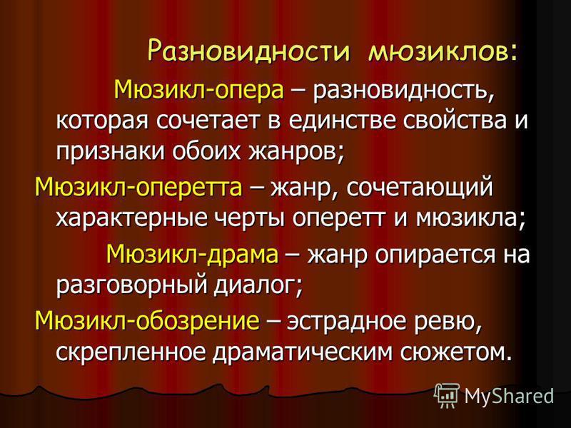 Разновидности мюзиклов : Разновидности мюзиклов : Мюзикл-опера – разновидность, которая сочетает в единстве свойства и признаки обоих жанров; Мюзикл-опера – разновидность, которая сочетает в единстве свойства и признаки обоих жанров; Мюзикл-оперетта