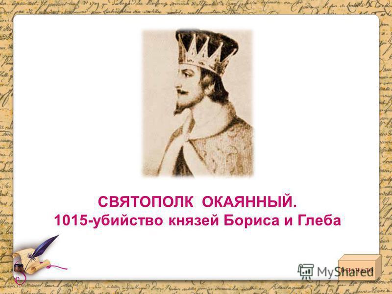 СВЯТОПОЛК ОКАЯННЫЙ. 1015-убийство князей Бориса и Глеба В НАЧАЛО