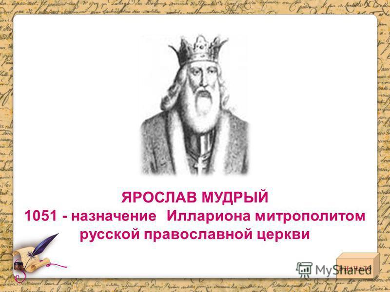 ЯРОСЛАВ МУДРЫЙ 1051 - назначение Иллариона митрополитом русской православной церкви В НАЧАЛО