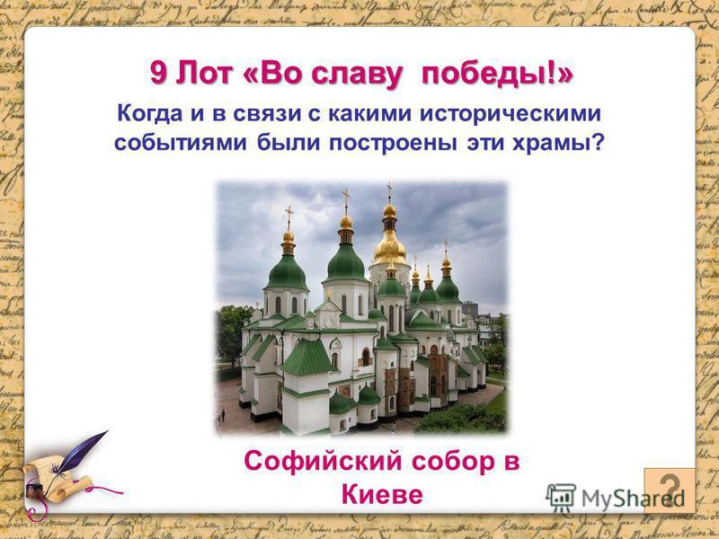 9 Лот «Во славу победы!» Когда и в связи с какими историческими событиями были построены эти храмы? Софийский собор в Киеве