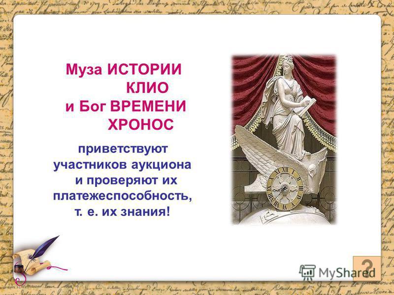 Муза ИСТОРИИ КЛИО и Бог ВРЕМЕНИ ХРОНОС приветствуют участников аукциона и проверяют их платежеспособность, т. е. их знания!