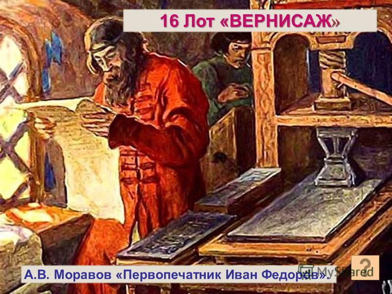 А.В. Моравов «Первопечатник Иван Федоров». 16 Лот «ВЕРНИСАЖ »