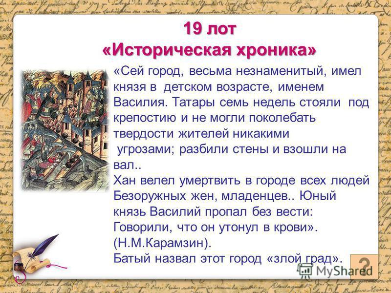 «Сей город, весьма незнаменитый, имел князя в детском возрасте, именем Василия. Татары семь недель стояли под крепостию и не могли поколебать твердости жителей никакими угрозами; разбили стены и взошли на вал.. Хан велел умертвить в городе всех людей