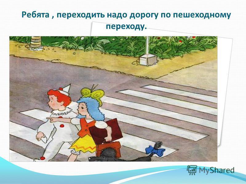 Ребята, переходить надо дорогу по пешеходному переходу.