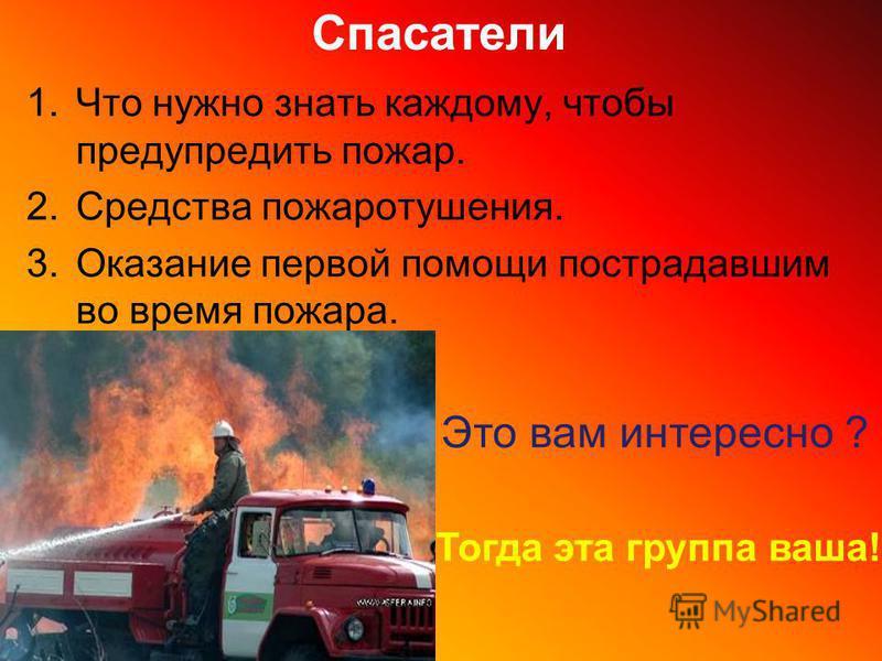 Спасатели 1. Что нужно знать каждому, чтобы предупредить пожар. 2. Средства пожаротушения. 3. Оказание первой помощи пострадавшим во время пожара. Это вам интересно ? Тогда эта группа ваша!