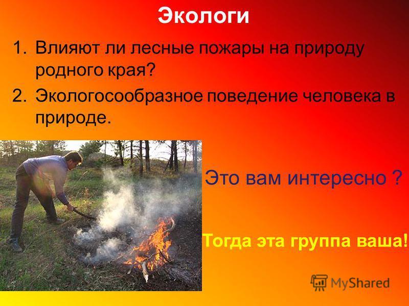 Экологи 1. Влияют ли лесные пожары на природу родного края? 2. Экологосообразное поведение человека в природе. Это вам интересно ? Тогда эта группа ваша!