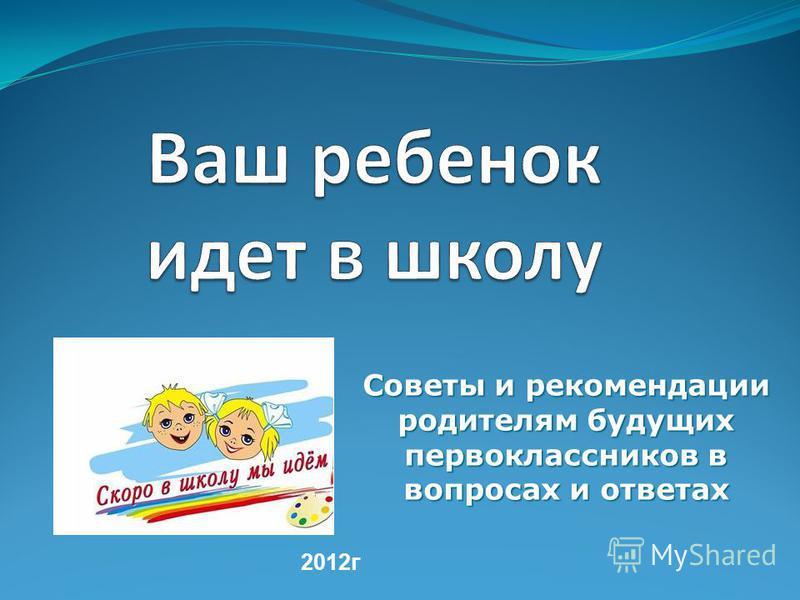 Советы и рекомендации родителям будущих первоклассников в вопросах и ответах 2012 г