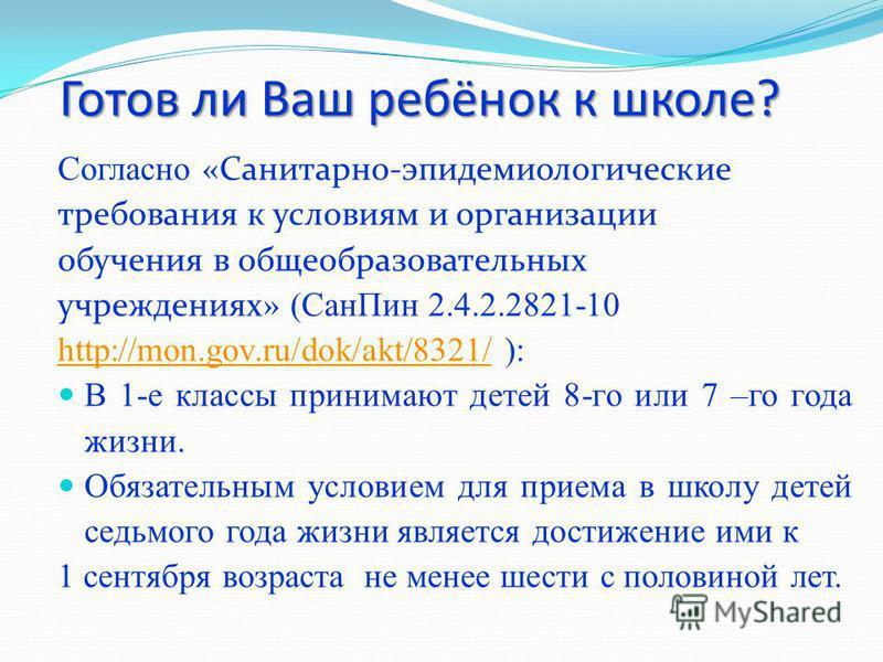 Готов ли Ваш ребёнок к школе? Согласно «Санитарно-эпидемиологические требования к условиям и организации обучения в общеобразовательных учреждениях» (Сан Пин 2.4.2.2821-10 http://mon.gov.ru/dok/akt/8321/http://mon.gov.ru/dok/akt/8321/ ): В 1-е классы