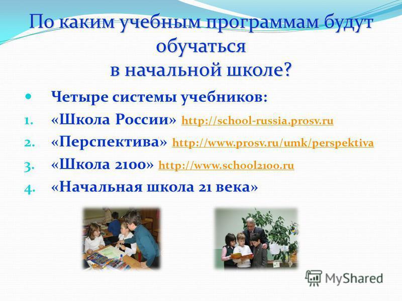 По каким учебным программам будут обучаться в начальной школе? Четыре системы учебников: 1. «Школа России» http://school-russia.prosv.ru http://school-russia.prosv.ru 2. «Перспектива» http://www.prosv.ru/umk/perspektiva http://www.prosv.ru/umk/perspe