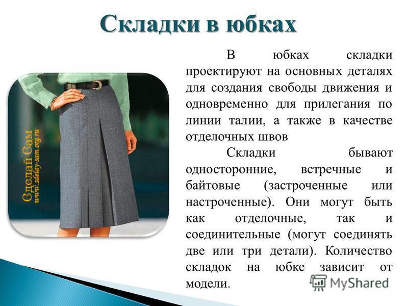 В юбках складки проектируют на основных деталях для создания свободы движения и одновременно для прилегания по линии талии, а также в качестве отделочных швов Складки бывают односторонние, встречные и байтовые (застроченные или настроченные). Они мог