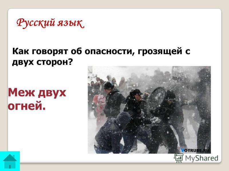 Русский язык Как говорят об опасности, грозящей с двух сторон? ОТВЕТ: Меж двух огней.
