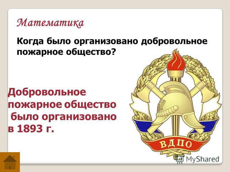 Математика Когда было организовано добровольное пожарное общество? Добровольное пожарное общество было организовано в 1893 г.
