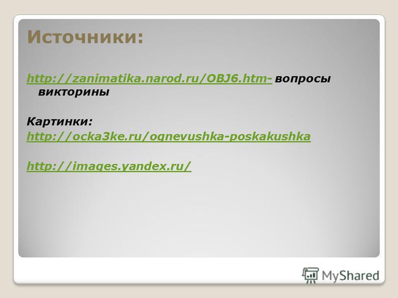 Источники: http://zanimatika.narod.ru/OBJ6.htm-http://zanimatika.narod.ru/OBJ6.htm- вопросы викторины Картинки: http://ocka3ke.ru/ognevushka-poskakushka http://images.yandex.ru/