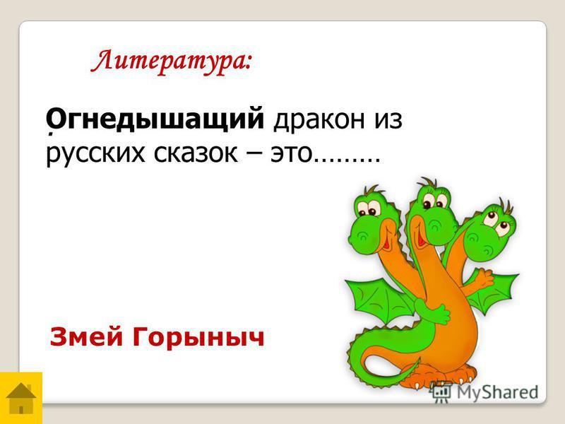 . Змей Горыныч Литература: Огнедышащий дракон из русских сказок – это………