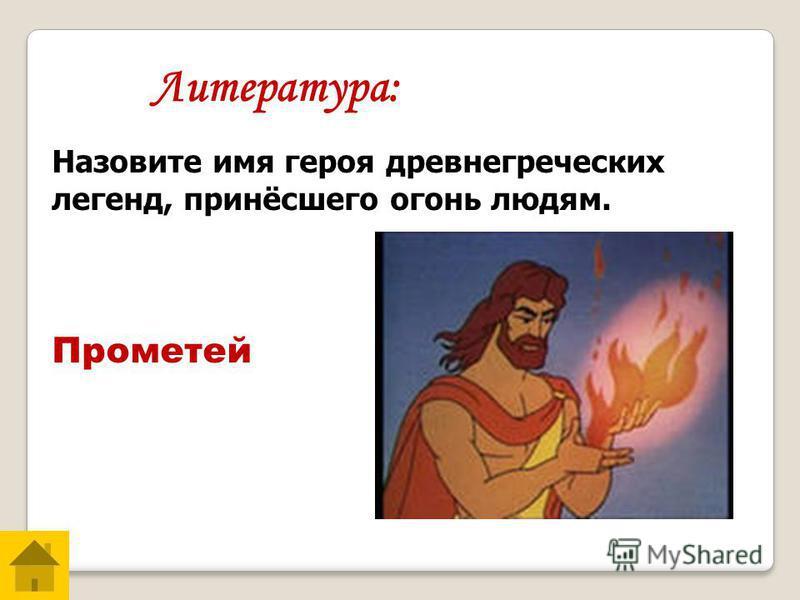 Прометей Литература: Назовите имя героя древнегреческих легенд, принёсшего огонь людям.