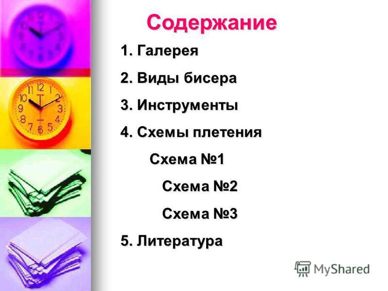 Содержание 1. Галерея 2. Виды бисера 3. Инструменты 4. Схемы плетения Схема 1 Схема 1 Схема 2 Схема 2 Схема 3 Схема 3 5. Литература