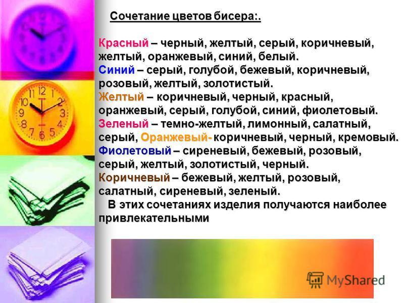 Сочетание цветов бисера:. Красный – черный, желтый, серый, коричневый, желтый, оранжевый, синий, белый. Синий – серый, голубой, бежевый, коричневый, розовый, желтый, золотистый. Желтый – коричневый, черный, красный, оранжевый, серый, голубой, синий,