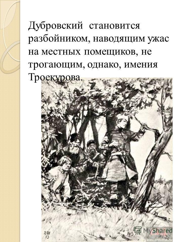 Дубровсякий становится разбойником, наводящим ужас на местных помещиков, не трогающим, однако, имения Троекурова.