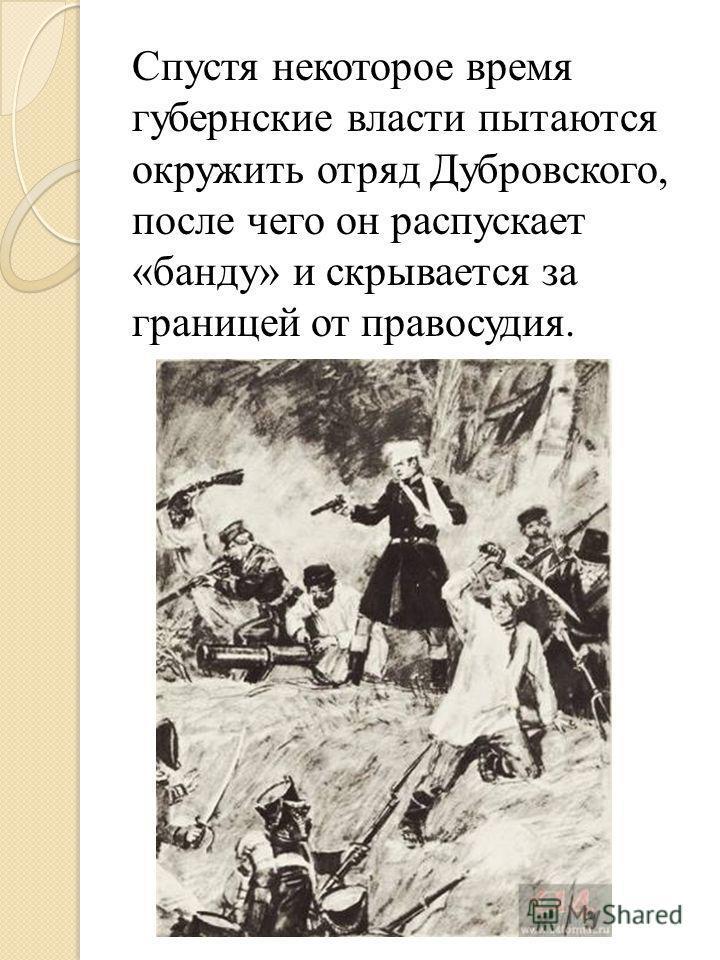 Спустя некоторое время губернские власти пытаются окружить отряд Дубровского, после чего он распускает «банду» и скрывается за границей от правосудия.