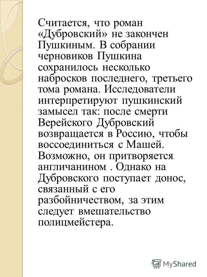 Считается, что роман «Дубровсякий» не закончен Пушкиным. В собрании черновиков Пушкина сохранилось несколько набросков последнего, третьего тома романа. Исследователи интерпретируют пушкинский замысел так: после смерти Верейского Дубровсякий возвраща