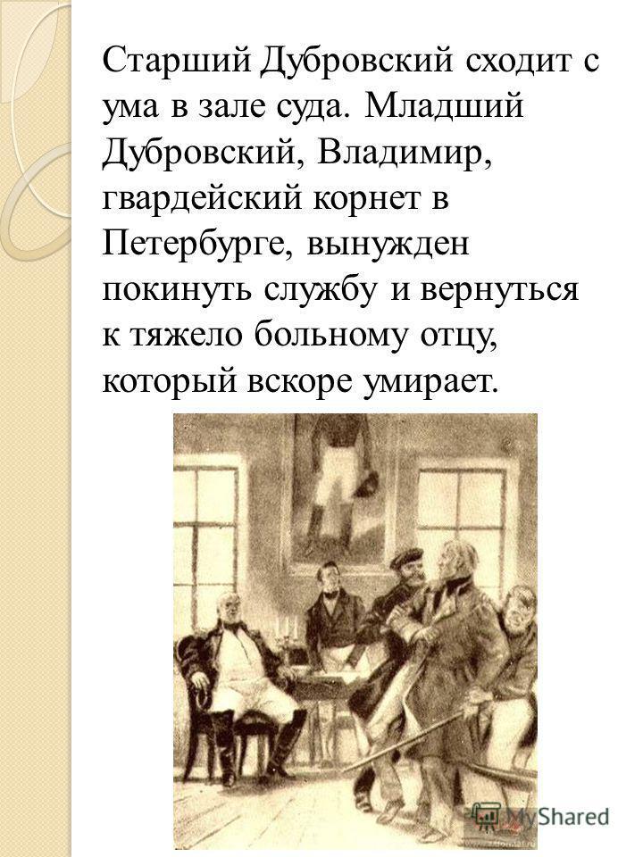 Старший Дубровсякий сходит с ума в зале суда. Младший Дубровсякий, Владимир, гвардейский корнет в Петербурге, вынужден покинуть службу и вернуться к тяжело больному отцу, который вскоре умирает.