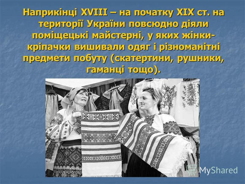 Наприкінці ХVІІІ – на початку ХІХ ст. на території України повсюдно діяли поміщецькі майстерні, у яких жінки- кріпачки вишивали одяг і різноманітні предмети побуту (скатертини, рушники, гаманці тощо).