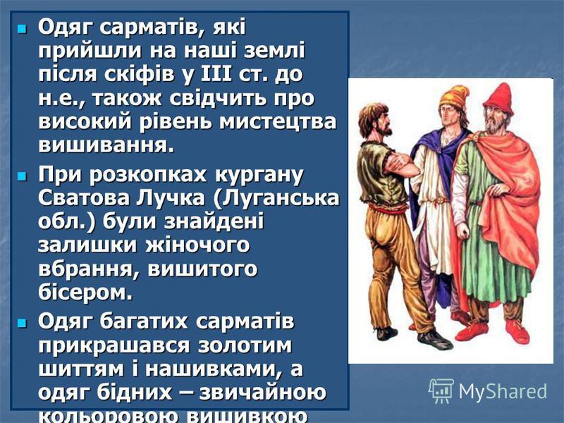 Одяг сарматів, які прийшли на наші землі після скіфів у ІІІ ст. до н.е., також свідчить про високий рівень мистецтва вишивання. Одяг сарматів, які прийшли на наші землі після скіфів у ІІІ ст. до н.е., також свідчить про високий рівень мистецтва вишив