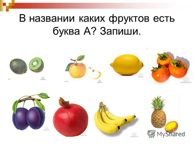 В названии каких фруктов есть буква А? Запиши.