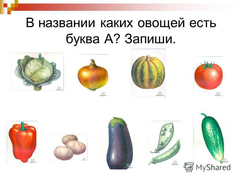 В названии каких овощей есть буква А? Запиши.