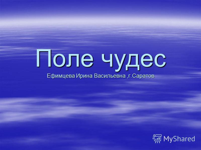 Поле чудес Ефимцева Ирина Васильевна,г.Саратов