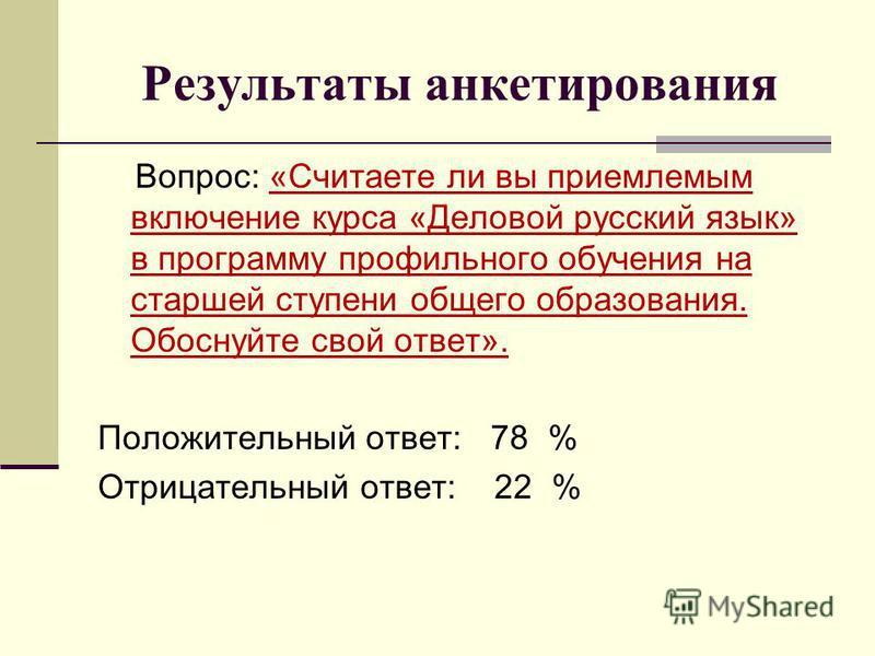 Результаты анкетирования Вопрос: «Считаете ли вы приемлемым включение курса «Деловой русский язык» в программу профильного обучения на старшей ступени общего образования. Обоснуйте свой ответ». Положительный ответ: 78 % Отрицательный ответ: 22 %
