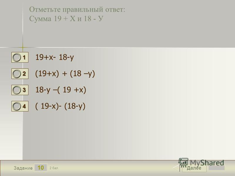 Далее 10 Задание 2 бал. 1111 2222 3333 4444 Отметьте правильный ответ: Сумма 19 + Х и 18 - У 19+х- 18-у (19+х) + (18 –у) 18-у –( 19 +х) ( 19-х)- (18-у)