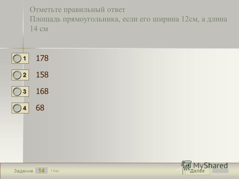 Далее 14 Задание 1 бал. 1111 2222 3333 4444 Отметьте правильный ответ Площадь прямоугольника, если его ширина 12 см, а длина 14 см 178 158 168 68