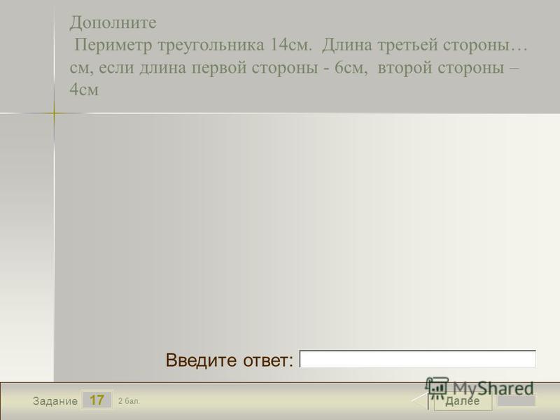 Далее 17 Задание 2 бал. Введите ответ: Дополните Периметр треугольника 14 см. Длина третьей стороны… см, если длина первой стороны - 6 см, второй стороны – 4 см