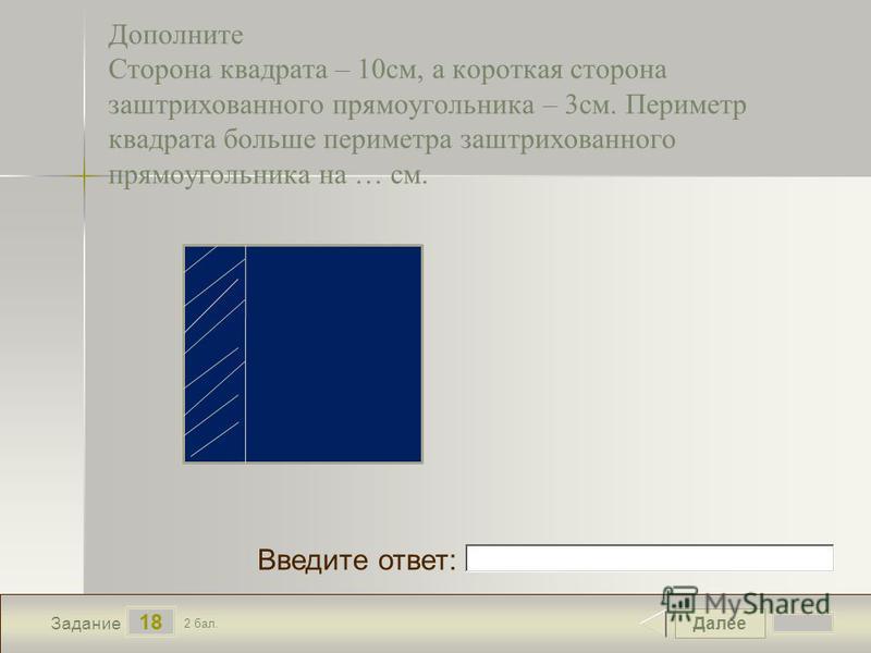 Далее 18 Задание 2 бал. Введите ответ: Дополните Сторона квадрата – 10 см, а короткая сторона заштрихованного прямоугольника – 3 см. Периметр квадрата больше периметра заштрихованного прямоугольника на … см.