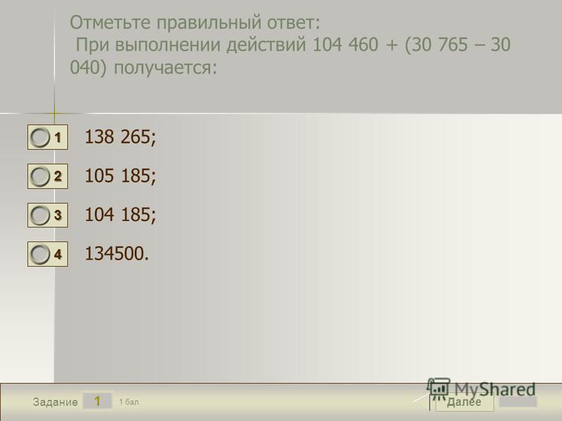 Далее 1 Задание 1 бал. 1111 2222 3333 4444 Отметьте правильный ответ: При выполнении действий 104 460 + (30 765 – 30 040) получается: 138 265; 105 185; 104 185; 134500.