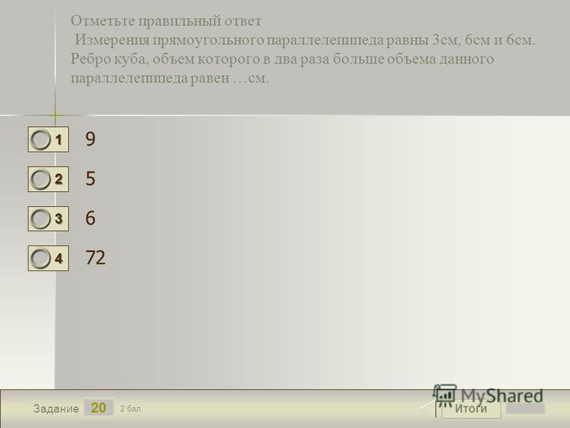 Итоги 20 Задание 2 бал. 1111 2222 3333 4444 Отметьте правильный ответ Измерения прямоугольного параллелепипеда равны 3 см, 6 см и 6 см. Ребро куба, объем которого в два раза больше объема данного параллелепипеда равен …см. 9 5 6 72