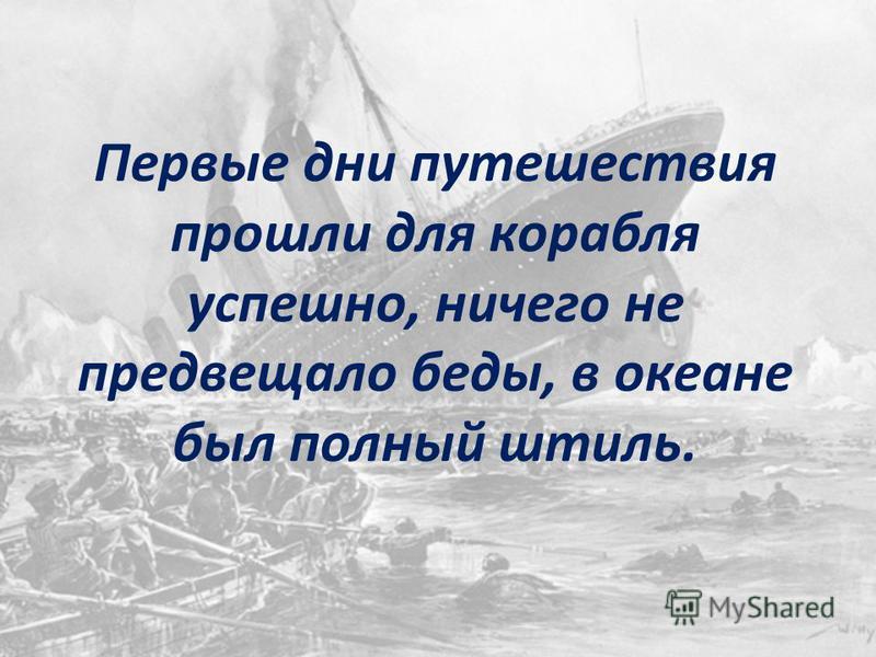 Первые дни путешествия прошли для корабля успешно, ничего не предвещало беды, в океане был полный штиль.
