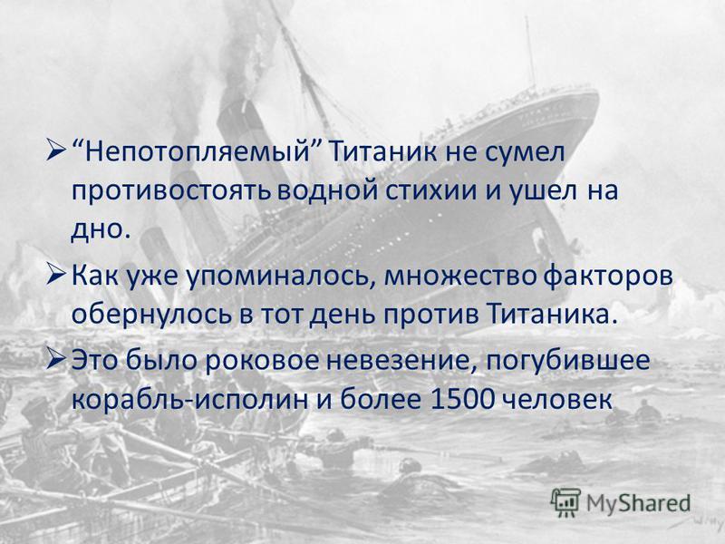 Непотопляемый Титаник не сумел противостоять водной стихии и ушел на дно. Как уже упоминалось, множество факторов обернулось в тот день против Титаника. Это было роковое невезение, погубившее корабль-исполин и более 1500 человек