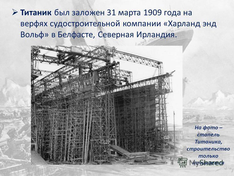 Титаник был заложен 31 марта 1909 года на верфях судостроительной компании «Харланд энд Вольф» в Белфасте, Северная Ирландия. На фото – стапель Титаника, строительство только начинается
