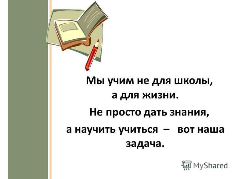 Мы учим не для школы, а для жизни. Не просто дать знания, а научить учиться – вот наша задача.