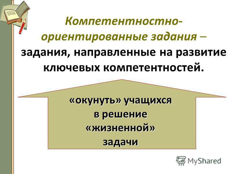 Компетентностно- ориентированные задания – задания, направленные на развитие ключевых компетентностей. «окунуть» учащихся в решение «жизненной»задачи