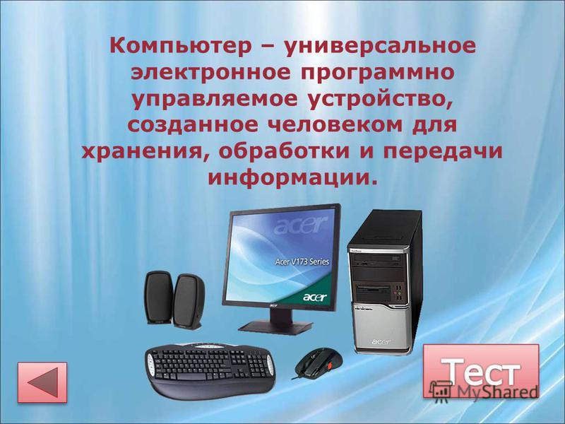 Компьютер – универсальное электронное программно управляемое устройство, созданное человеком для хранения, обработки и передачи информации.